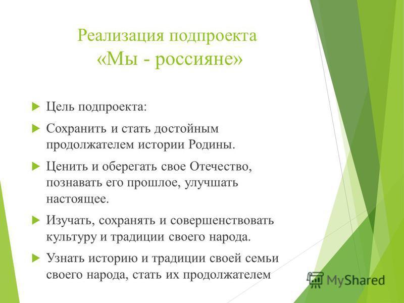Реализация под проекта «Мы - россияне» Цель под проекта: Сохранить и стать достойным продолжателем истории Родины. Ценить и оберегать свое Отечество, познавать его прошлое, улучшать настоящее. Изучать, сохранять и совершенствовать культуру и традиции