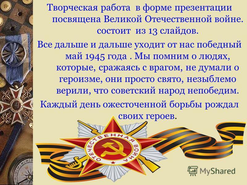 Творческая работа в форме презентации посвящена Великой Отечественной войне. состоит из 13 слайдов. Все дальше и дальше уходит от нас победный май 1945 года. Мы помним о людях, которые, сражаясь с врагом, не думали о героизме, они просто свято, незыб