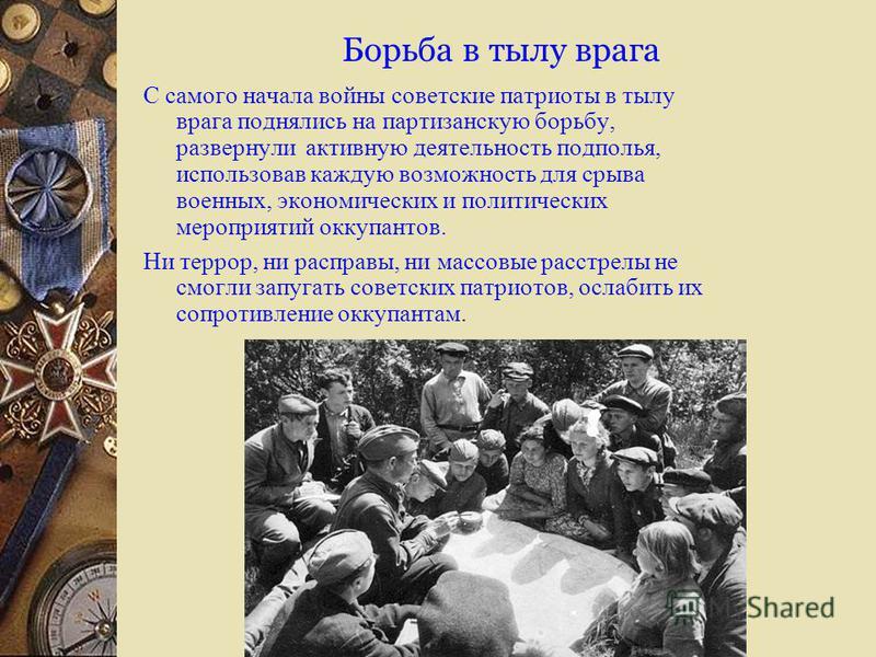 Борьба в тылу врага С самого начала войны советские патриоты в тылу врага поднялись на партизанскую борьбу, развернули активную деятельность подполья, использовав каждую возможность для срыва военных, экономических и политических мероприятий оккупант