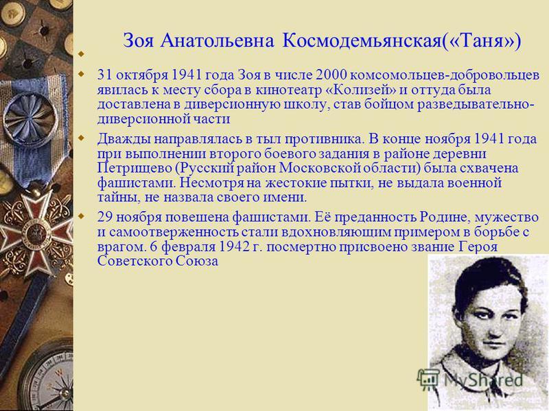 Зоя Анатольевна Космодемьянская(«Таня») 31 октября 1941 года Зоя в числе 2000 комсомольцев-добровольцев явилась к месту сбора в кинотеатр «Колизей» и оттуда была доставлена в диверсионную школу, став бойцом разведывательно- диверсионной части Дважды
