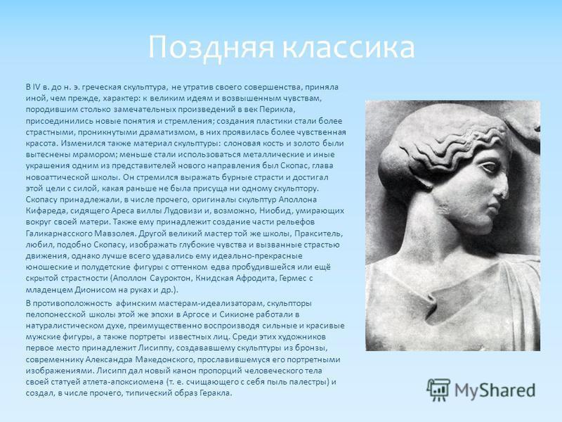 В IV в. до н. э. греческая скульптура, не утратив своего совершенства, приняла иной, чем прежде, характер: к великим идеям и возвышенным чувствам, породившим столько замечательных произведений в век Перикла, присоединились новые понятия и стремления;