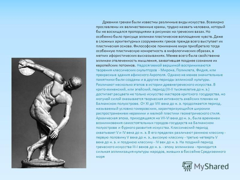 Древним грекам были известны различные виды искусства. Всемирно прославлены их величественные храмы, трудно назвать человека, который бы не восхищался пропорциями в рисунках на греческих вазах. Но особенно было присуще эллинам пластическое воплощение