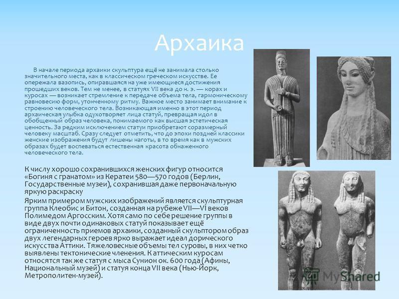 В начале периода архаики скульптура ещё не занимала столько значительного места, как в классическом греческом искусстве. Ее опережала вазопись, опиравшаяся на уже имеющиеся достижения прошедших веков. Тем не менее, в статуях VII века до н. э. горах и