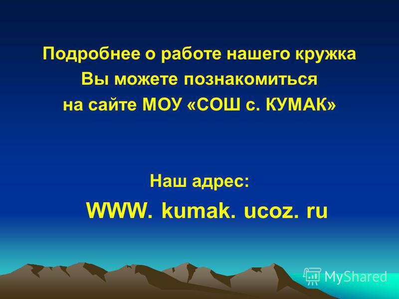Подробнее о работе нашего кружка Вы можете познакомиться на сайте МОУ «СОШ с. КУМАК» Наш адрес: WWW. kumak. ucoz. ru