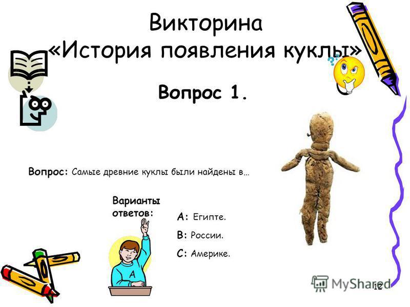 12 Викторина «История появления куклы» Вопрос 1. Вопрос: Самые древние куклы были найдены в… Варианты ответов: А: Египте. В: России. С: Америке. А
