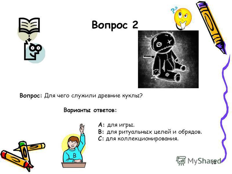 13 Вопрос 2 Вопрос: Для чего служили древние куклы? Варианты ответов: А: для игры. В: для ритуальных целей и обрядов. С: для коллекционирования. В