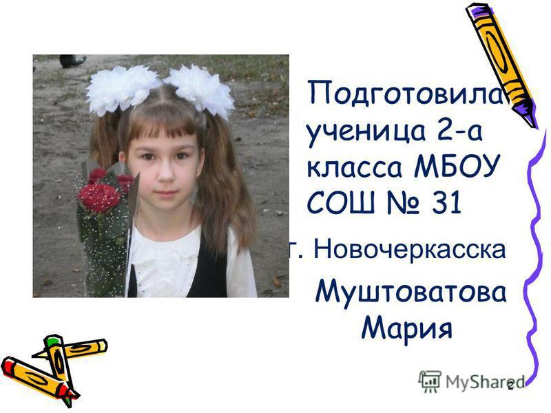 Подготовила ученица 2-а класса МБОУ СОШ 31 г. Новочеркасска Муштоватова Мария 2