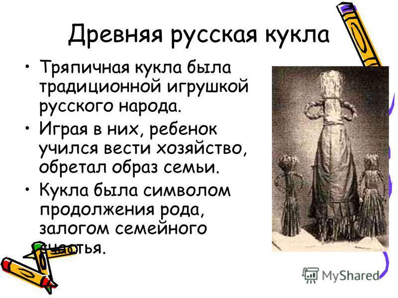 Древняя русская кукла Тряпичная кукла была традиционной игрушкой русского народа. Играя в них, ребенок учился вести хозяйство, обретал образ семьи. Кукла была символом продолжения рода, залогом семейного счастья.