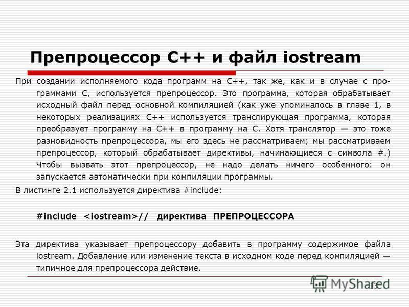 13 Препроцессор C++ и файл iostream При создании исполняемого кода программ на C++, так же, как и в случае с про граммами С, используется препроцессор. Это программа, которая обрабатывает исходный файл перед основной компиляцией (как уже упоминалось