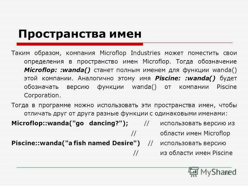 19 Пространства имен Таким образом, компания Microflop Industries может поместить свои определения в пространство имен Microflop. Тогда обозначение Microflop: :wanda() станет полным именем для функции wanda() этой компании. Аналогично этому имя Pisci