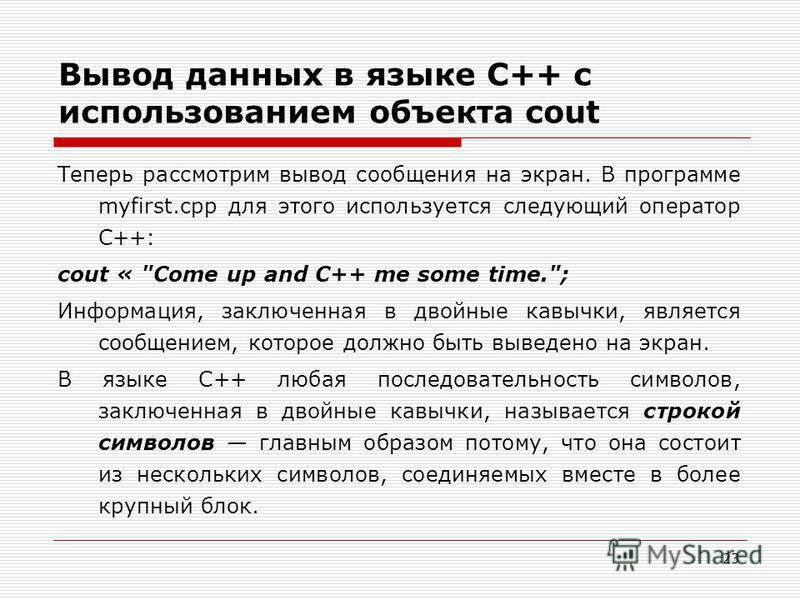 23 Вывод данных в языке C++ с использованием объекта cout Теперь рассмотрим вывод сообщения на экран. В программе myfirst.cpp для этого используется следующий оператор C++: cout «