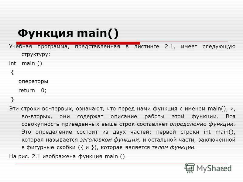 5 Функция main() Учебная программа, представленная в листинге 2.1, имеет следующую структуру: int main () { операторы return 0; } Эти строки во-первых, означают, что перед нами функция с именем main(), и, во-вторых, они содержат описание работы этой