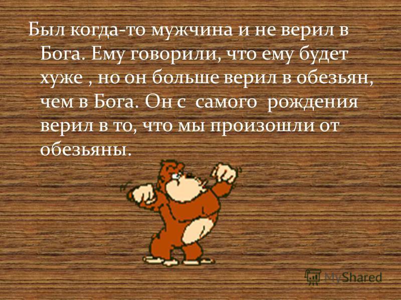 Был когда-то мужчина и не верил в Бога. Ему говорили, что ему будет хуже, но он больше верил в обезьян, чем в Бога. Он с самого рождения верил в то, что мы произошли от обезьяны.