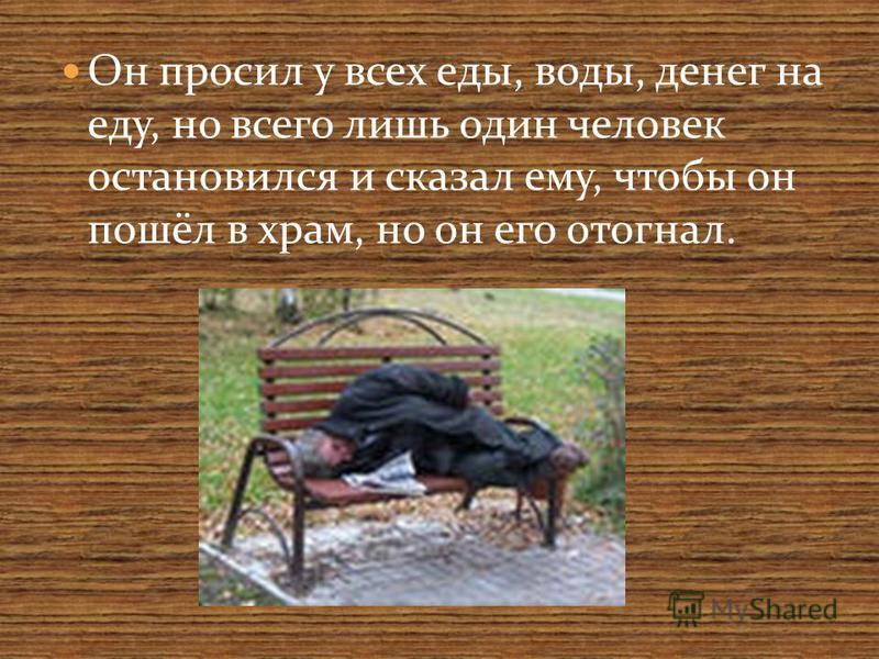 Он просил у всех еды, воды, денег на еду, но всего лишь один человек остановился и сказал ему, чтобы он пошёл в храм, но он его отогнал.