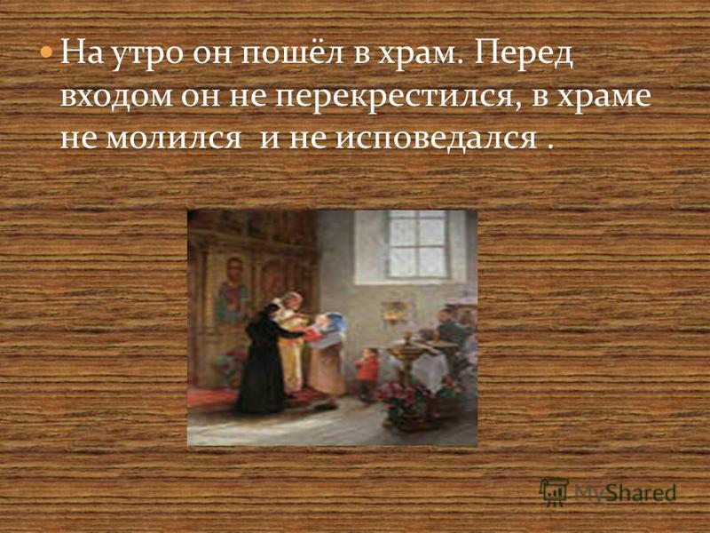 На утро он пошёл в храм. Перед входом он не перекрестился, в храме не молился и не исповедался.