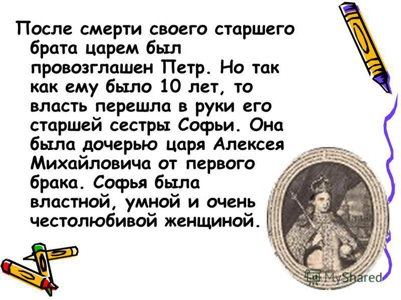 После смерти своего старшего брата царем был провозглашен Петр. Но так как ему было 10 лет, то власть перешла в руки его старшей сестры Софьи. Она была дочерью царя Алексея Михайловича от первого брака. Софья была властной, умной и очень честолюбивой