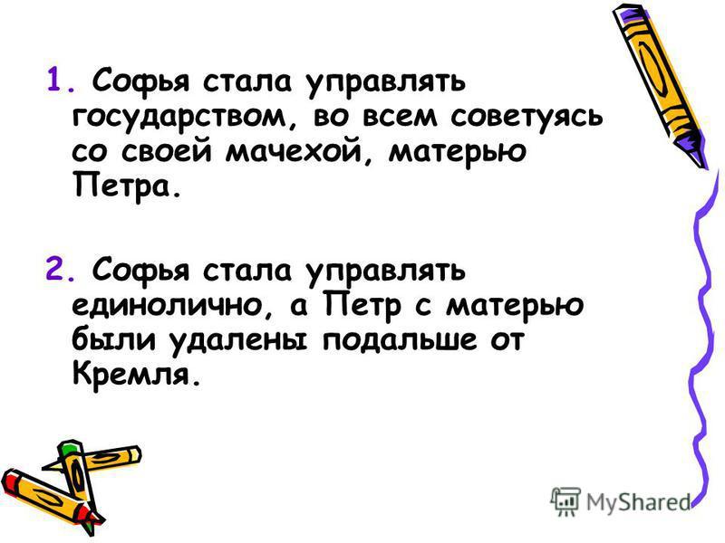 1. Софья стала управлять государством, во всем советуясь со своей мачехой, матерью Петра. 2. Софья стала управлять единолично, а Петр с матерью были удалены подальше от Кремля.