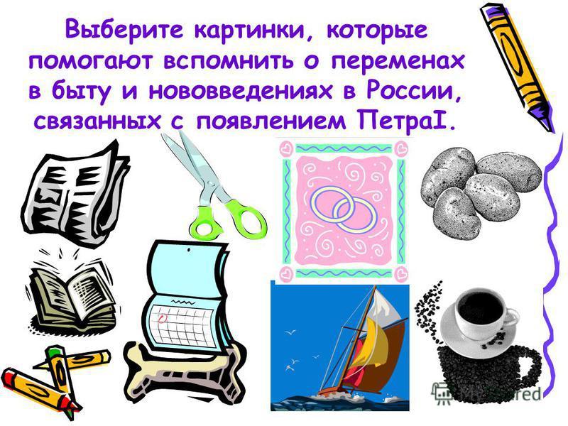 Выберите картинки, которые помогают вспомнить о переменах в быту и нововведениях в России, связанных с появлением ПетраI.