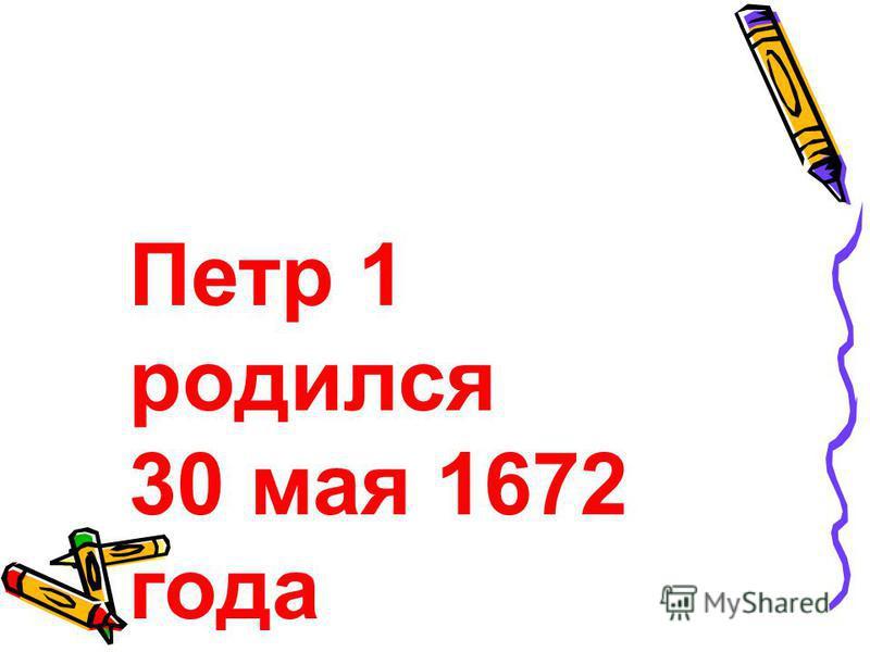 Петр 1 родился 30 мая 1672 года
