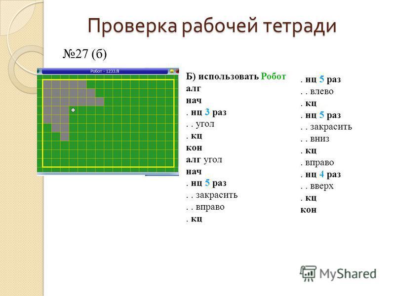 Проверка рабочей тетради 27 (б) Б) использовать Робот алг нач. нц 3 раз.. угол. кц кон алг угол нач. нц 5 раз.. закрасить.. вправо. кц. нц 5 раз.. влево. кц. нц 5 раз.. закрасить.. вниз. кц. вправо. нц 4 раз.. вверх. кц кон