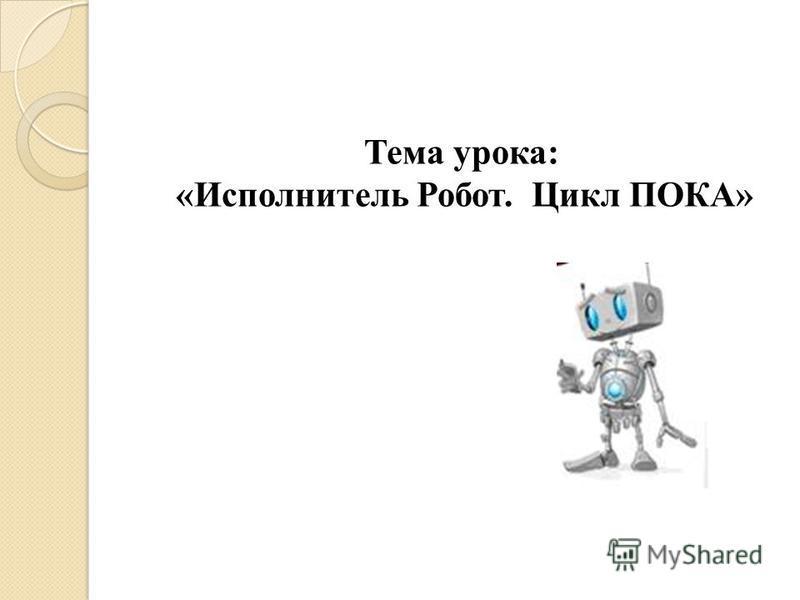 Тема урока: «Исполнитель Робот. Цикл ПОКА»