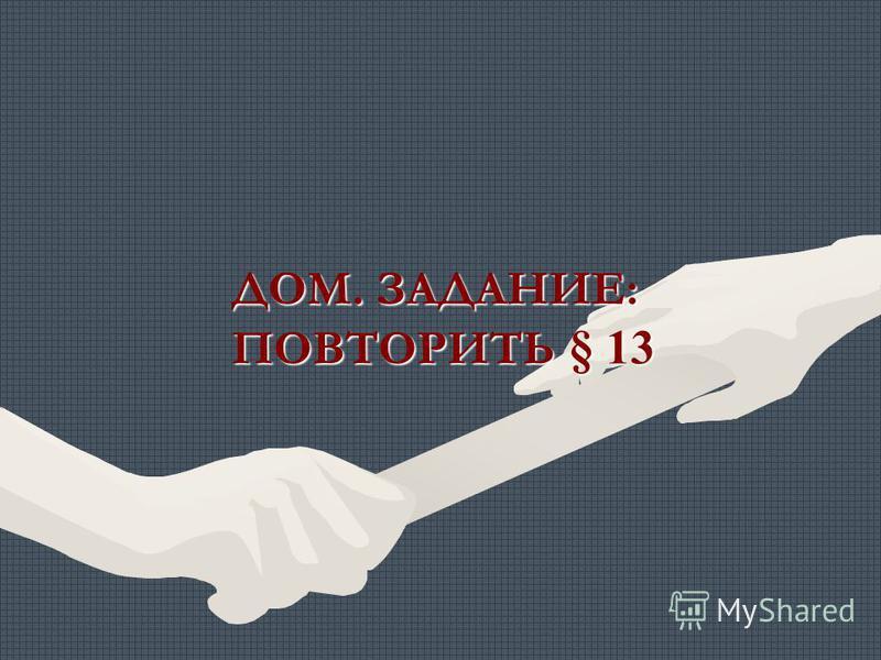 ДОМ. ЗАДАНИЕ: ПОВТОРИТЬ § 13