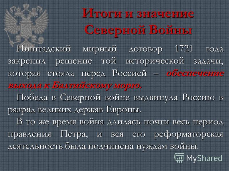 Итоги и значение Северной Войны Ништадский мирный договор 1721 года закрепил решение той исторической задачи, которая стояла перед Россией – обеспечение выхода к Балтийскому морю. Победа в Северной войне выдвинула Россию в разряд великих держав Европ
