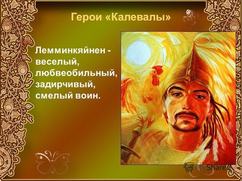 Лемминкяйнен - веселый, любвеобильный, задирчивый, смелый воин. Герои «Калевалы»