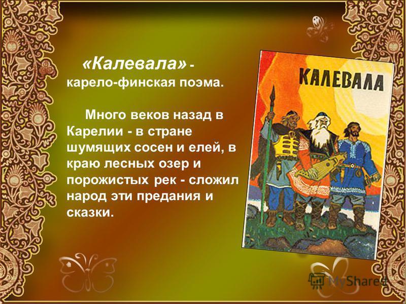 «Калевала» - карело-финская поэма. Много веков назад в Карелии - в стране шумящих сосен и елей, в краю лесных озер и порожистых рек - сложил народ эти предания и сказки.
