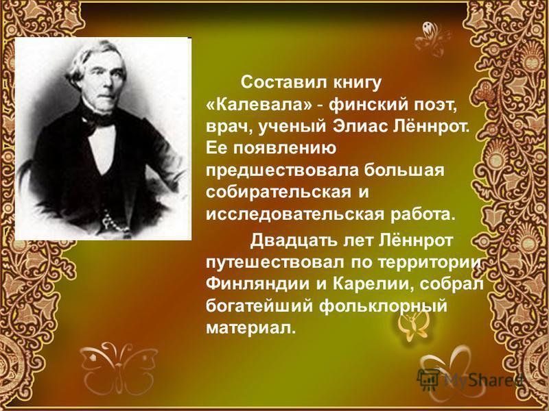 Составил книгу «Калевала» - финский поэт, врач, ученый Элиас Лённрот. Ее появлению предшествовала большая собирательская и исследовательская работа. Двадцать лет Лённрот путешествовал по территории Финляндии и Карелии, собрал богатейший фольклорный м