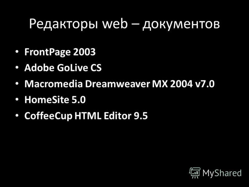 Редакторы web – документов FrontPage 2003 Adobe GoLive CS Macromedia Dreamweaver MX 2004 v7.0 HomeSite 5.0 CoffeeCup HTML Editor 9.5
