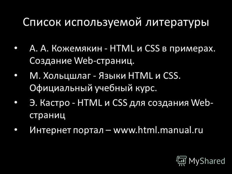 Список используемой литературы А. А. Кожемякин - HTML и CSS в примерах. Создание Web-страниц. М. Хольцшлаг - Языки HTML и CSS. Официальный учебный курс. Э. Кастро - HTML и CSS для создания Web- страниц Интернет портал – www.html.manual.ru