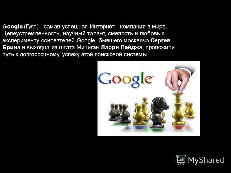 Google (Гугл) - самая успешная Интернет - компания в мире. Целеустремленность, научный талант, смелость и любовь к эксперименту основателей Google, бывшего москвича Сергея Брина и выходца из штата Мичиган Ларри Пейджа, проложили путь к долгосрочному