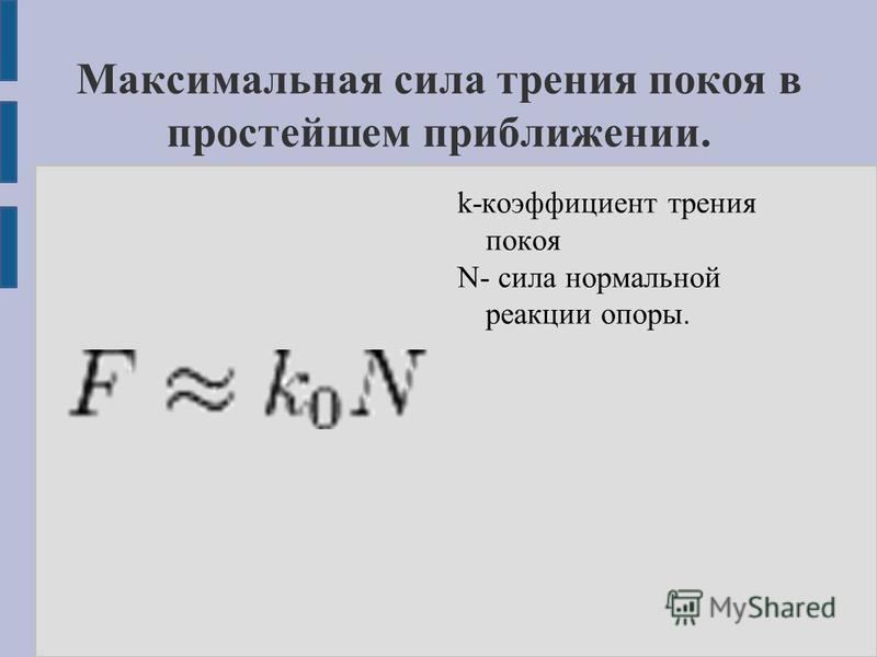 Максимальная сила трения покоя в простейшем приближении. k-коэффициент трения покоя N- сила нормальной реакции опоры.