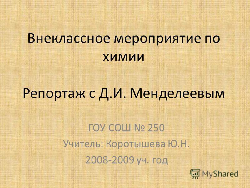 Внеклассное мероприятие по химии Репортаж с Д.И. Менделеевым ГОУ СОШ 250 Учитель: Коротышева Ю.Н. 2008-2009 уч. год