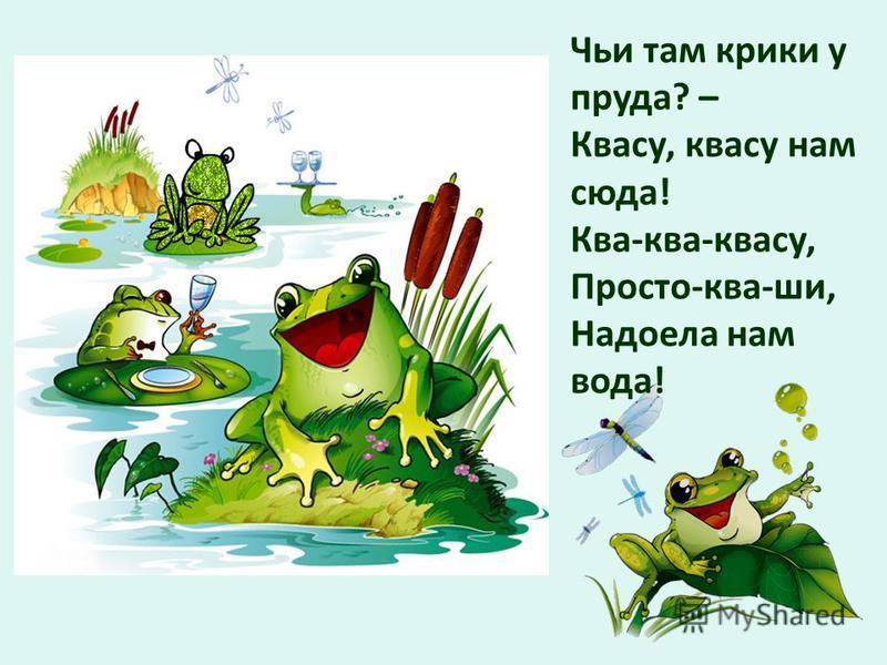 Чьи там крики у пруда? – Квасу, квасу нам сюда! Ква-ква-квасу, Просто-ква-ши, Надоела нам вода!