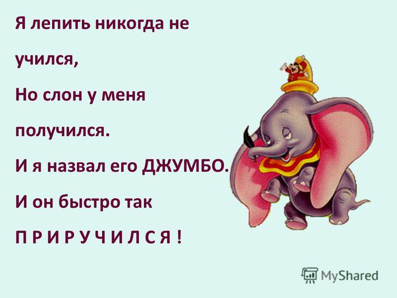 Я лепить никогда не учился, Но слон у меня получился. И я назвал его ДЖУМБО. И он быстро так П Р И Р У Ч И Л С Я !
