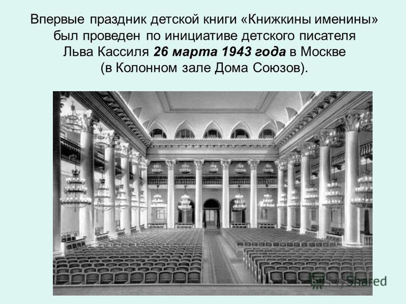 Впервые праздник детской книги «Книжкины именины» был проведен по инициативе детского писателя Льва Кассиля 26 марта 1943 года в Москве (в Колонном зале Дома Союзов).