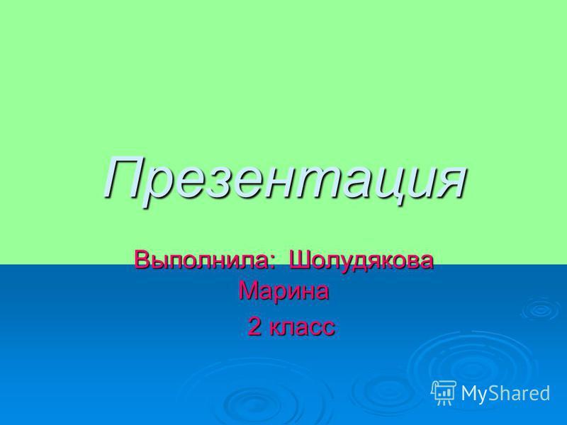 Презентация Выполнила: Шолудякова Марина 2 класс