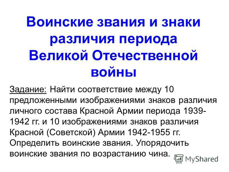 Воинские звания и знаки различия периода Великой Отечественной войны Задание: Найти соответствие между 10 предложенными изображениями знаков различия личного состава Красной Армии периода 1939- 1942 гг. и 10 изображениями знаков различия Красной (Сов