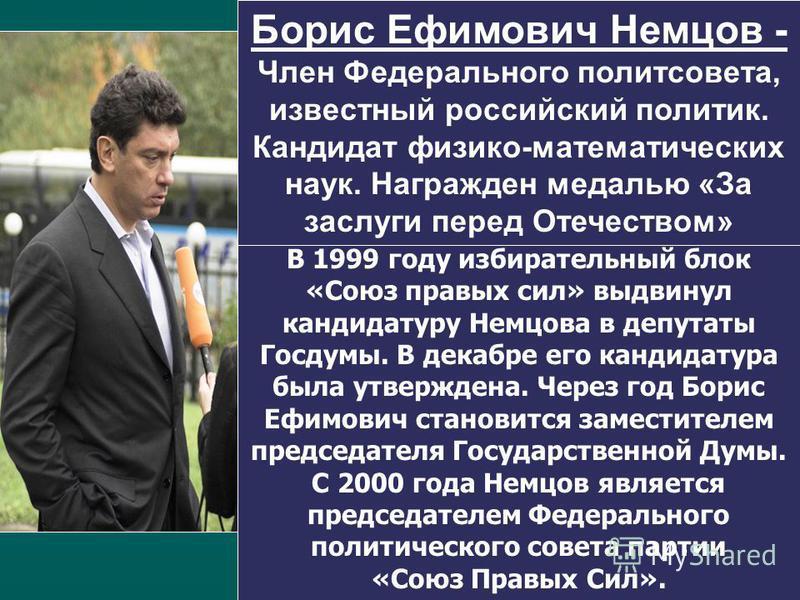 В 1999 году избирательный блок «Союз правых сил» выдвинул кандидатуру Немцова в депутаты Госдумы. В декабре его кандидатура была утверждена. Через год Борис Ефимович становится заместителем председателя Государственной Думы. С 2000 года Немцов являет