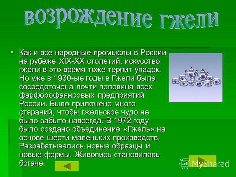 Как и все народные промыслы в России на рубеже XIX-XX столетий, искусство гжели в это время тоже терпит упадок. Но уже в 1930-ые годы в Гжели была сосредоточена почти половина всех фарфорофаянсовых предприятий России. Было приложено много стараний, ч