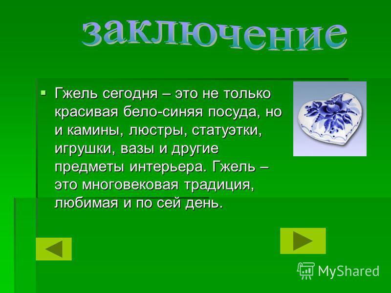 Гжель сегодня – это не только красивая бело-синяя посуда, но и камины, люстры, статуэтки, игрушки, вазы и другие предметы интерьера. Гжель – это многовековая традиция, любимая и по сей день. Гжель сегодня – это не только красивая бело-синяя посуда, н
