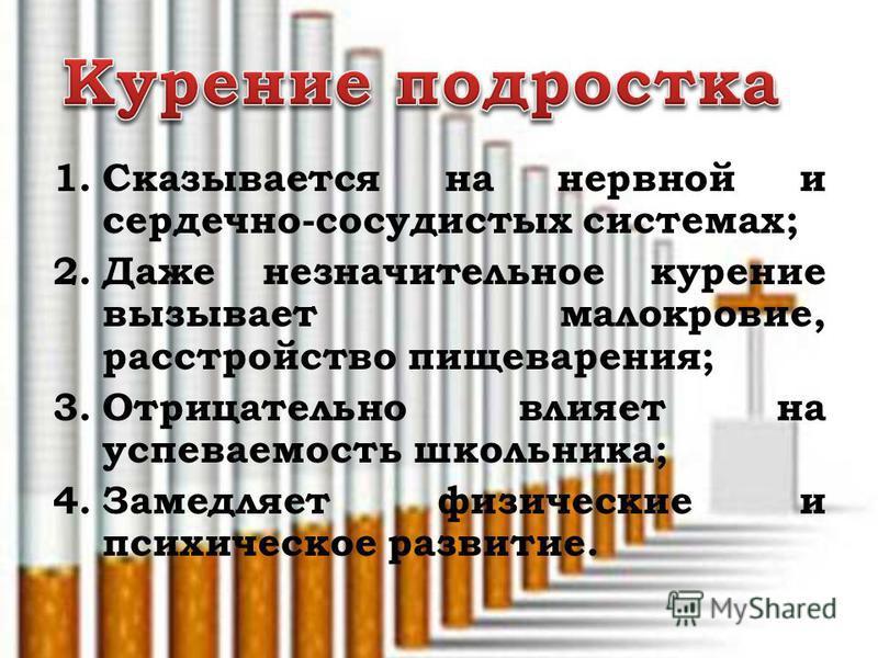 1. Сказывается на нервной и сердечно-сосудистых системах; 2. Даже незначительное курение вызывает малокровие, расстройство пищеварения; 3. Отрицательно влияет на успеваемость школьника; 4. Замедляет физические и психическое развитие.
