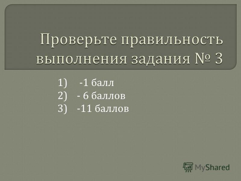 1) -1 балл 2) - 6 баллов 3) -11 баллов