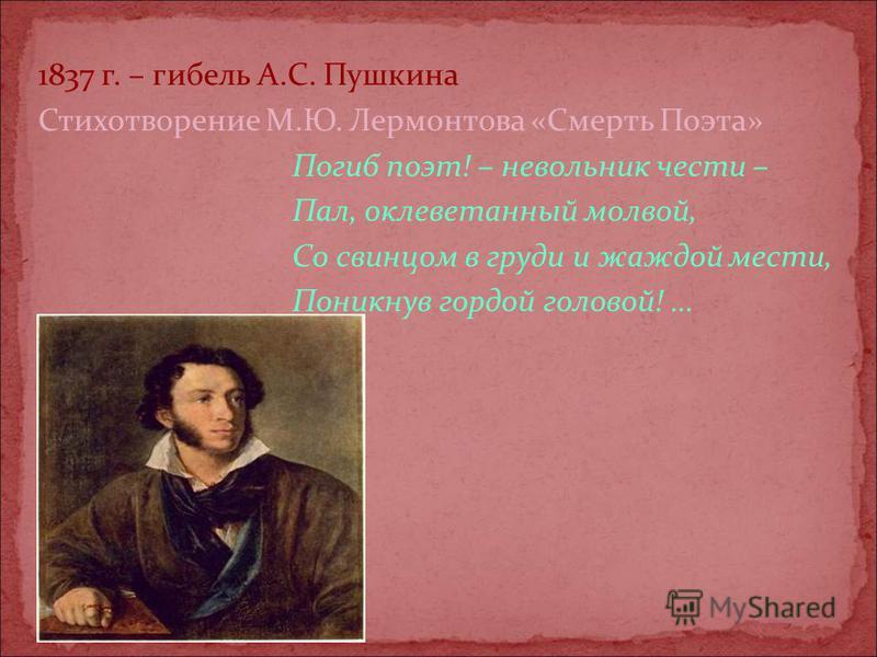 1837 г. – гибель А.С. Пушкина Стихотворение М.Ю. Лермонтова «Смерть Поэта» Погиб поэт! – невольник чести – Пал, оклеветанный молвой, Со свинцом в груди и жаждой мести, Поникнув гордой головой! …