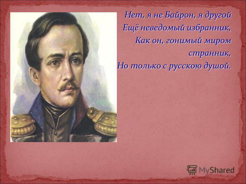 Нет, я не Байрон, я другой Ещё неведомый избранник, Как он, гонимый миром странник, Но только с русскою душой.