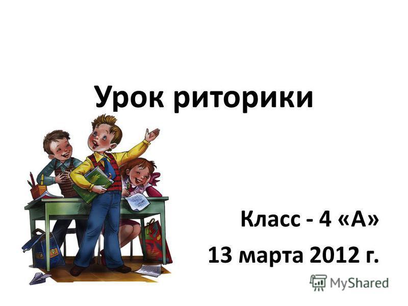 Урок риторики Класс - 4 «А» 13 марта 2012 г.