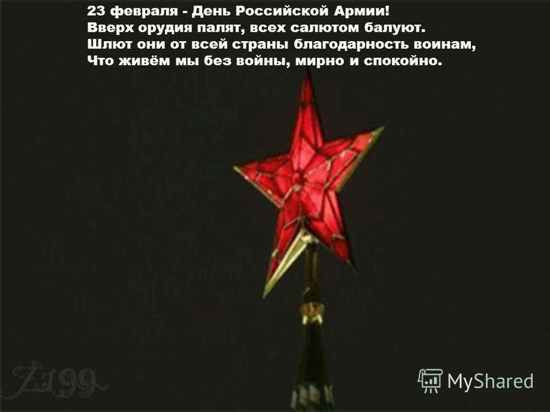 23 февраля - День Российской Армии! Вверх орудия палят, всех салютом балуют. Шлют они от всей страны благодарность воинам, Что живём мы без войны, мирно и спокойно.