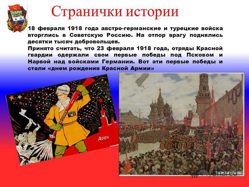 18 февраля 1918 года австро-германские и турецкие войска вторглись в Советскую Россию. На отпор врагу поднялись десятки тысяч добровольцев. Принято считать, что 23 февраля 1918 года, отряды Красной гвардии одержали свои первые победы под Псковом и На